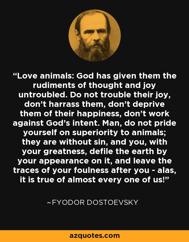 Love animals: God has given them the rudiments of thought and joy untroubled. Do not trouble their joy, don't harrass them, don't deprive them of their happiness, don't work against God's intent. Man, do not pride yourself on superiority to animals; they are without sin, and you, with your greatness, defile the earth by your appearance on it, and leave the traces of your foulness after you - alas, it is true of almost every one of us! - Fyodor Dostoevsky