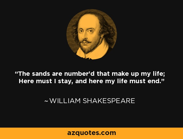 The sands are number'd that make up my life; Here must I stay, and here my life must end. - William Shakespeare