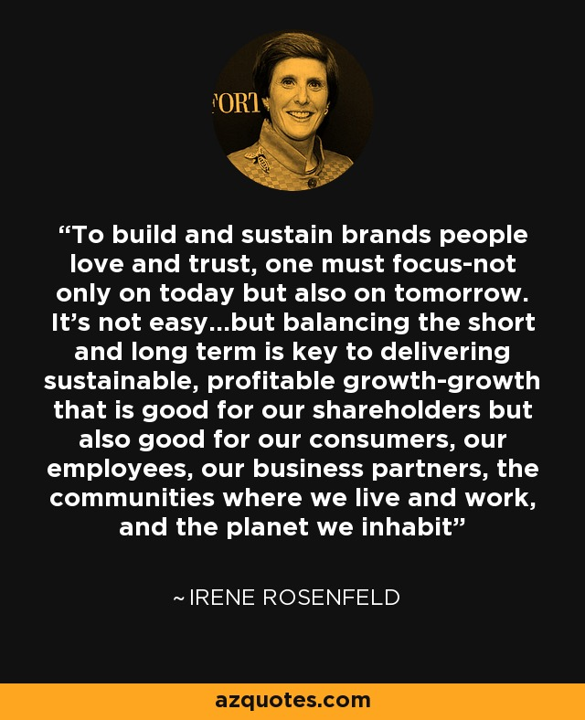 To build and sustain brands people love and trust, one must focus-not only on today but also on tomorrow. It's not easy...but balancing the short and long term is key to delivering sustainable, profitable growth-growth that is good for our shareholders but also good for our consumers, our employees, our business partners, the communities where we live and work, and the planet we inhabit - Irene Rosenfeld