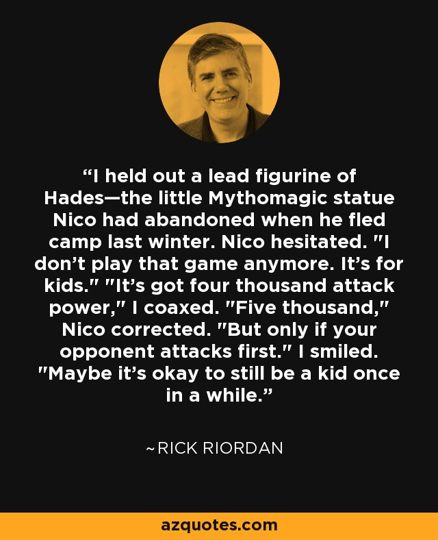 I held out a lead figurine of Hades—the little Mythomagic statue Nico had abandoned when he fled camp last winter. Nico hesitated.