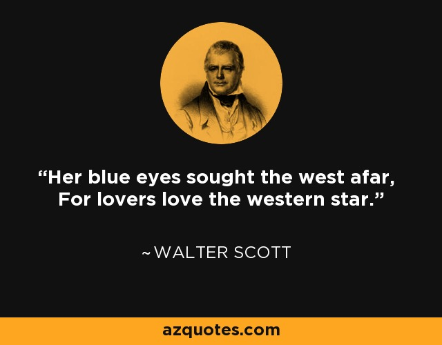Her blue eyes sought the west afar, For lovers love the western star. - Walter Scott