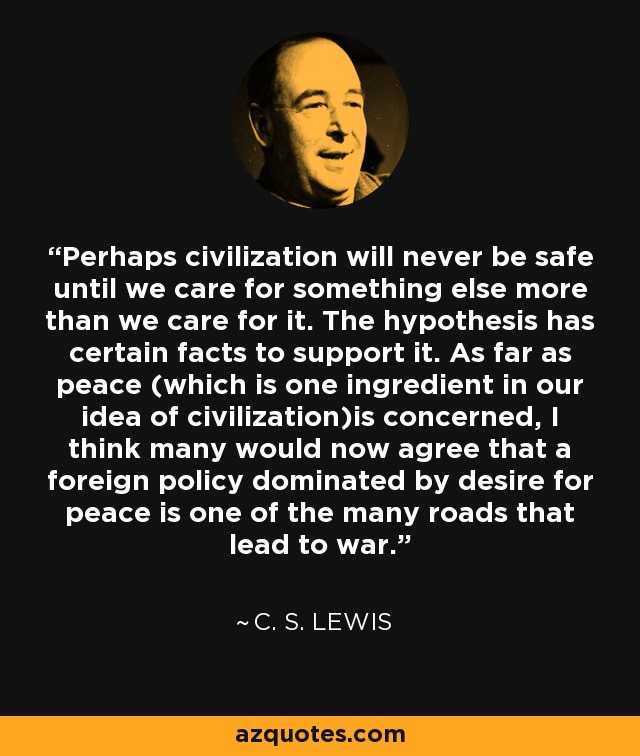 Perhaps civilization will never be safe until we care for something else more than we care for it. The hypothesis has certain facts to support it. As far as peace (which is one ingredient in our idea of civilization)is concerned, I think many would now agree that a foreign policy dominated by desire for peace is one of the many roads that lead to war. - C. S. Lewis