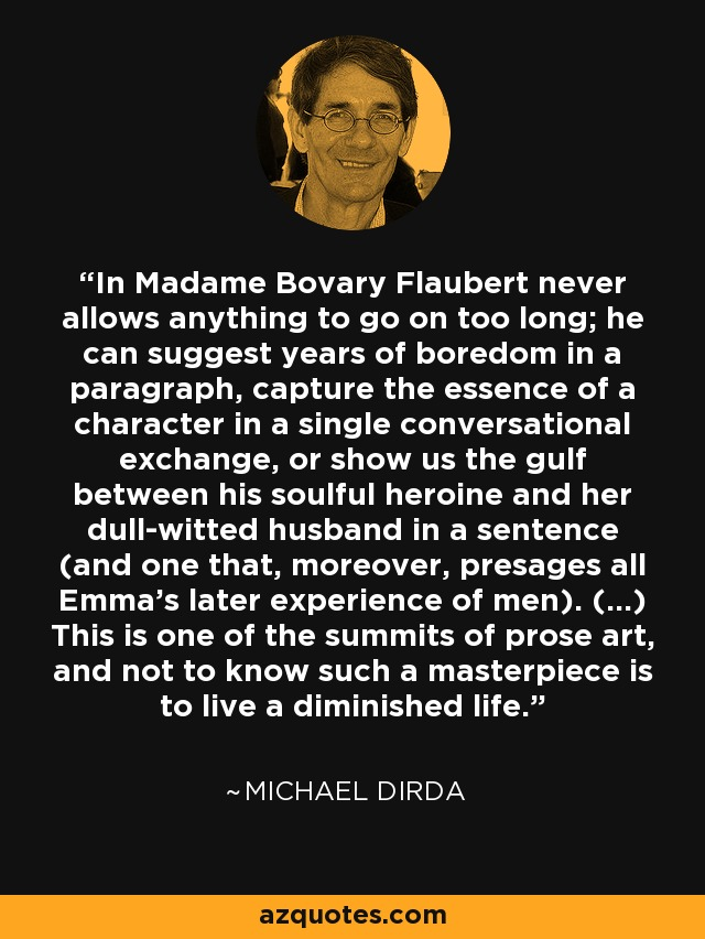 In Madame Bovary Flaubert never allows anything to go on too long; he can suggest years of boredom in a paragraph, capture the essence of a character in a single conversational exchange, or show us the gulf between his soulful heroine and her dull-witted husband in a sentence (and one that, moreover, presages all Emma's later experience of men). (...) This is one of the summits of prose art, and not to know such a masterpiece is to live a diminished life. - Michael Dirda