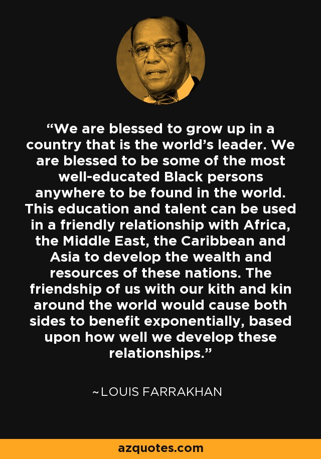 We are blessed to grow up in a country that is the world's leader. We are blessed to be some of the most well-educated Black persons anywhere to be found in the world. This education and talent can be used in a friendly relationship with Africa, the Middle East, the Caribbean and Asia to develop the wealth and resources of these nations. The friendship of us with our kith and kin around the world would cause both sides to benefit exponentially, based upon how well we develop these relationships. - Louis Farrakhan