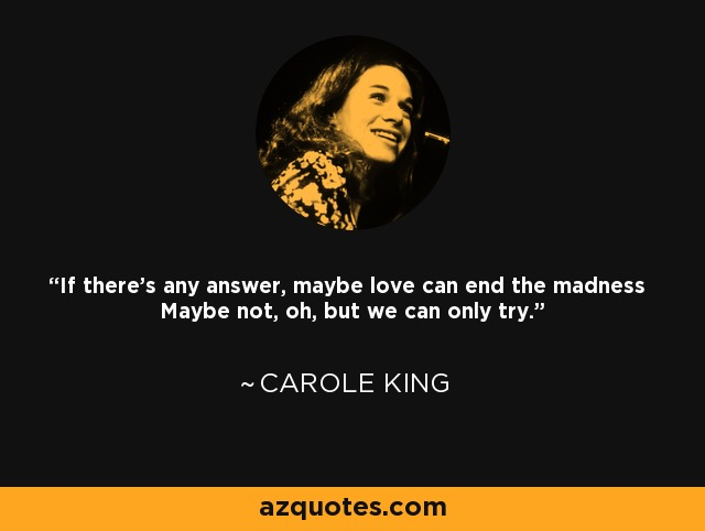 If there's any answer, maybe love can end the madness Maybe not, oh, but we can only try. - Carole King