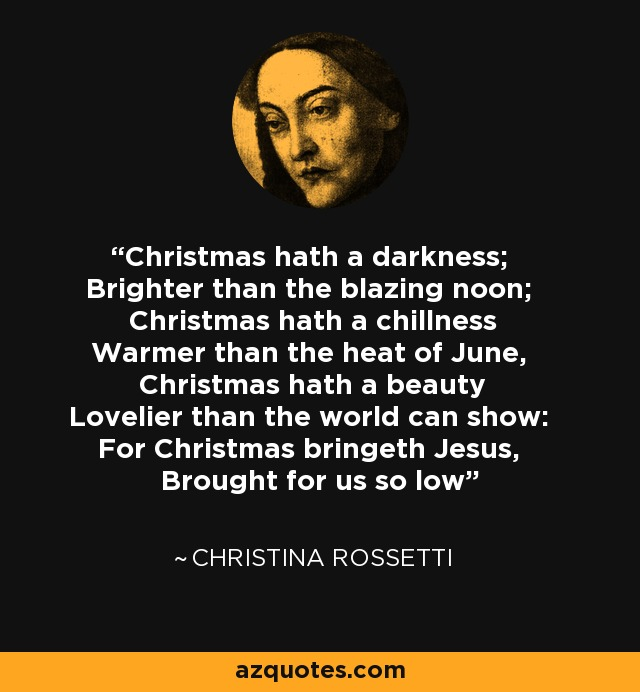 Christmas hath a darkness; Brighter than the blazing noon; Christmas hath a chillness Warmer than the heat of June, Christmas hath a beauty Lovelier than the world can show: For Christmas bringeth Jesus, Brought for us so low - Christina Rossetti