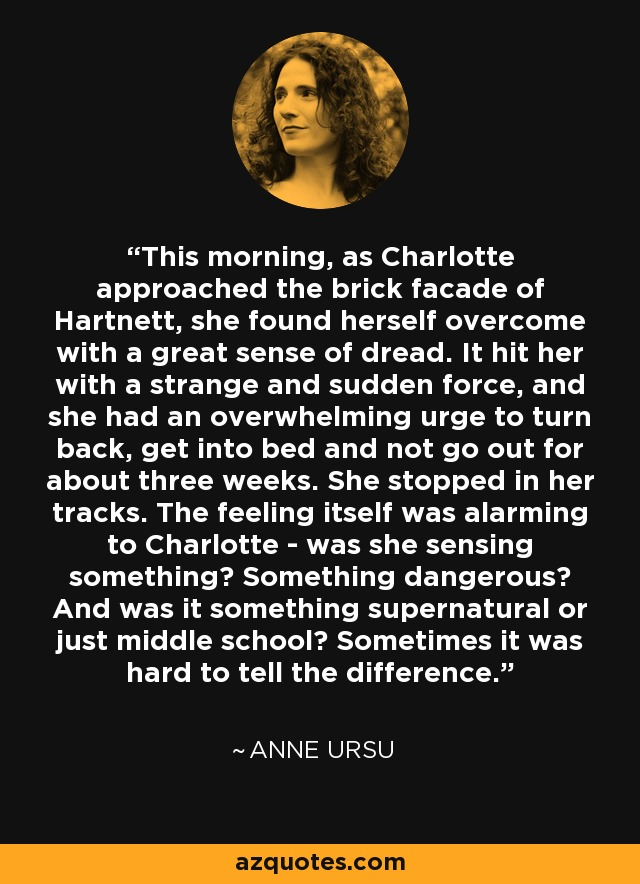 This morning, as Charlotte approached the brick facade of Hartnett, she found herself overcome with a great sense of dread. It hit her with a strange and sudden force, and she had an overwhelming urge to turn back, get into bed and not go out for about three weeks. She stopped in her tracks. The feeling itself was alarming to Charlotte - was she sensing something? Something dangerous? And was it something supernatural or just middle school? Sometimes it was hard to tell the difference. - Anne Ursu