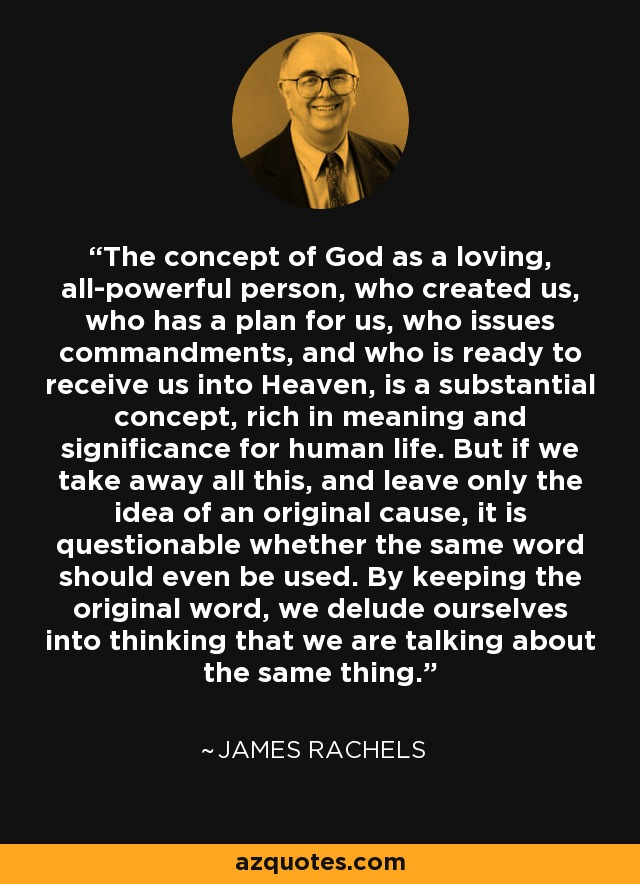 The concept of God as a loving, all-powerful person, who created us, who has a plan for us, who issues commandments, and who is ready to receive us into Heaven, is a substantial concept, rich in meaning and significance for human life. But if we take away all this, and leave only the idea of an original cause, it is questionable whether the same word should even be used. By keeping the original word, we delude ourselves into thinking that we are talking about the same thing. - James Rachels