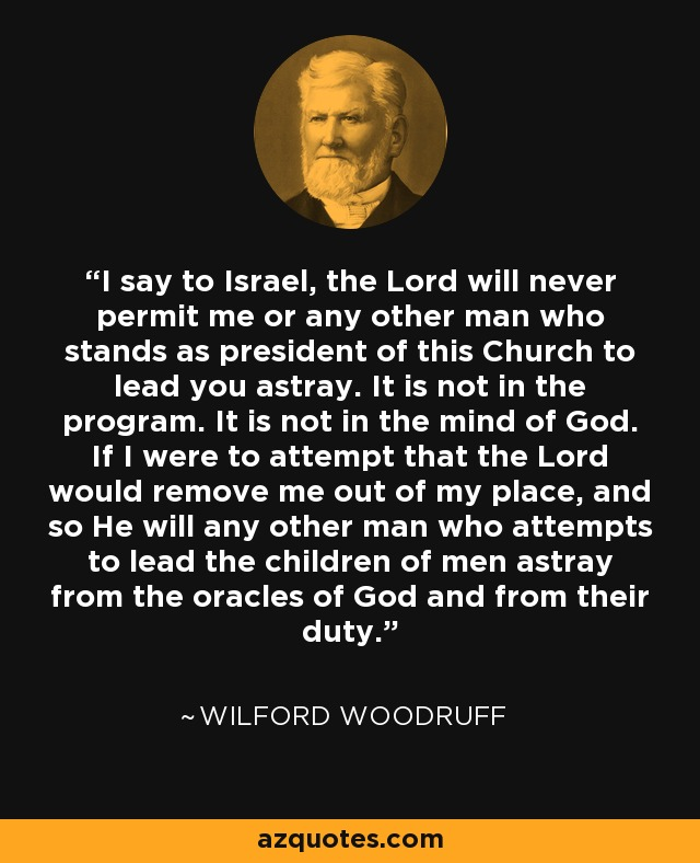 I say to Israel, the Lord will never permit me or any other man who stands as president of this Church to lead you astray. It is not in the program. It is not in the mind of God. If I were to attempt that the Lord would remove me out of my place, and so He will any other man who attempts to lead the children of men astray from the oracles of God and from their duty. - Wilford Woodruff