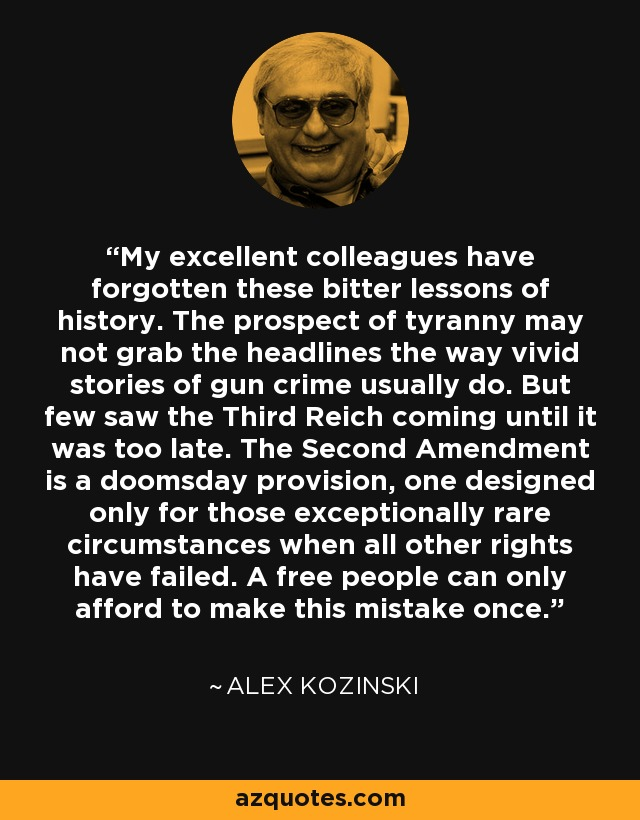 My excellent colleagues have forgotten these bitter lessons of history. The prospect of tyranny may not grab the headlines the way vivid stories of gun crime usually do. But few saw the Third Reich coming until it was too late. The Second Amendment is a doomsday provision, one designed only for those exceptionally rare circumstances when all other rights have failed. A free people can only afford to make this mistake once. - Alex Kozinski
