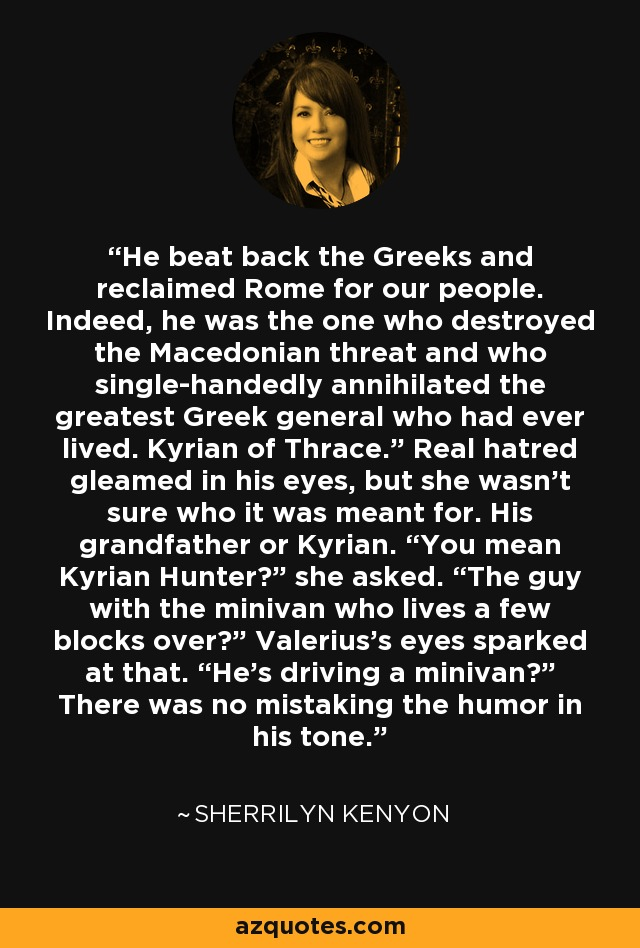 """He beat back the Greeks and reclaimed Rome for our people. Indeed, he was the one who destroyed the Macedonian threat and who single-handedly annihilated the greatest Greek general who had ever lived. Kyrian of Thrace."""" Real hatred gleamed in his eyes, but she wasn't sure who it was meant for. His grandfather or Kyrian. """"You mean Kyrian Hunter?"""" she asked. """"The guy with the minivan who lives a few blocks over?"""" Valerius's eyes sparked at that. """"He's driving a minivan?"""" There was no mistaking the humor in his tone. - Sherrilyn Kenyon"""