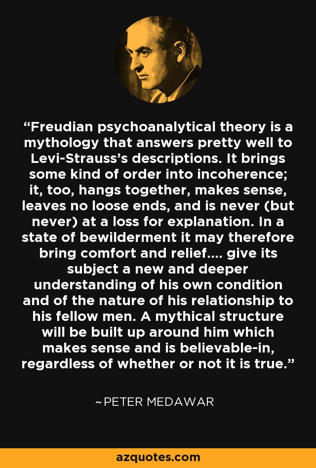 Freudian psychoanalytical theory is a mythology that answers pretty well to Levi-Strauss's descriptions. It brings some kind of order into incoherence; it, too, hangs together, makes sense, leaves no loose ends, and is never (but never) at a loss for explanation. In a state of bewilderment it may therefore bring comfort and relief.... give its subject a new and deeper understanding of his own condition and of the nature of his relationship to his fellow men. A mythical structure will be built up around him which makes sense and is believable-in, regardless of whether or not it is true. - Peter Medawar
