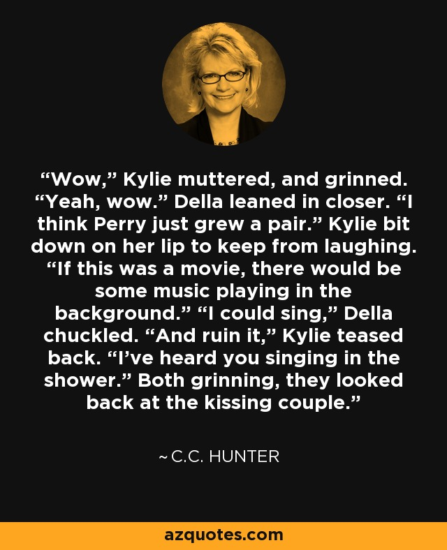 """Wow,"""" Kylie muttered, and grinned. """"Yeah, wow."""" Della leaned in closer. """"I think Perry just grew a pair."""" Kylie bit down on her lip to keep from laughing. """"If this was a movie, there would be some music playing in the background."""" """"I could sing,"""" Della chuckled. """"And ruin it,"""" Kylie teased back. """"I've heard you singing in the shower."""" Both grinning, they looked back at the kissing couple. - C.C. Hunter"""