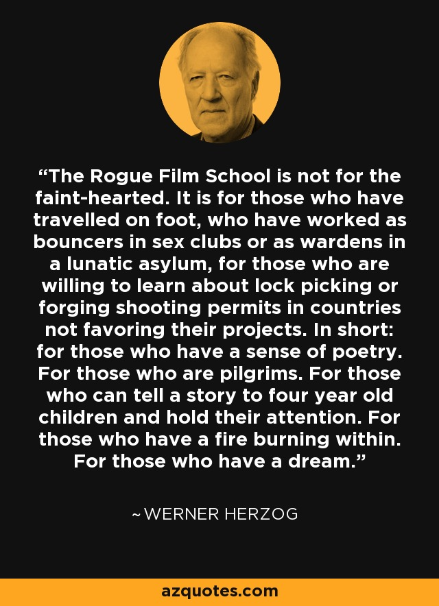 The Rogue Film School is not for the faint-hearted. It is for those who have travelled on foot, who have worked as bouncers in sex clubs or as wardens in a lunatic asylum, for those who are willing to learn about lock picking or forging shooting permits in countries not favoring their projects. In short: for those who have a sense of poetry. For those who are pilgrims. For those who can tell a story to four year old children and hold their attention. For those who have a fire burning within. For those who have a dream. - Werner Herzog