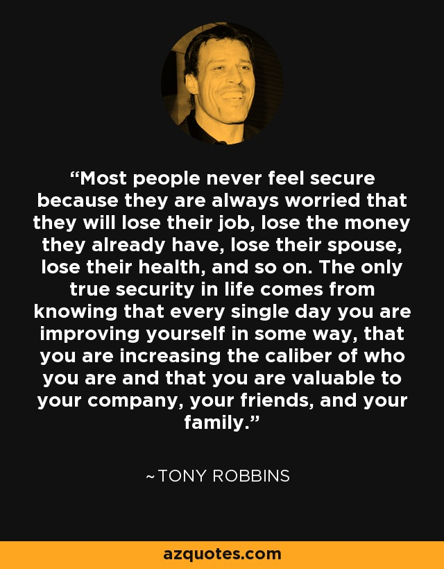Most people never feel secure because they are always worried that they will lose their job, lose the money they already have, lose their spouse, lose their health, and so on. The only true security in life comes from knowing that every single day you are improving yourself in some way, that you are increasing the caliber of who you are and that you are valuable to your company, your friends, and your family. - Tony Robbins
