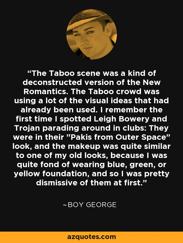 The Taboo scene was a kind of deconstructed version of the New Romantics. The Taboo crowd was using a lot of the visual ideas that had already been used. I remember the first time I spotted Leigh Bowery and Trojan parading around in clubs: They were in their