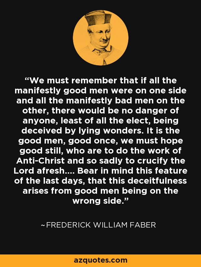 We must remember that if all the manifestly good men were on one side and all the manifestly bad men on the other, there would be no danger of anyone, least of all the elect, being deceived by lying wonders. It is the good men, good once, we must hope good still, who are to do the work of Anti-Christ and so sadly to crucify the Lord afresh.... Bear in mind this feature of the last days, that this deceitfulness arises from good men being on the wrong side. - Frederick William Faber