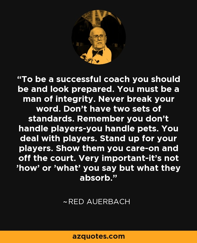 To be a successful coach you should be and look prepared. You must be a man of integrity. Never break your word. Don't have two sets of standards. Remember you don't handle players-you handle pets. You deal with players. Stand up for your players. Show them you care-on and off the court. Very important-it's not 'how' or 'what' you say but what they absorb. - Red Auerbach