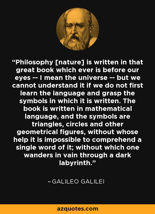 Philosophy [nature] is written in that great book which ever is before our eyes -- I mean the universe -- but we cannot understand it if we do not first learn the language and grasp the symbols in which it is written. The book is written in mathematical language, and the symbols are triangles, circles and other geometrical figures, without whose help it is impossible to comprehend a single word of it; without which one wanders in vain through a dark labyrinth. - Galileo Galilei