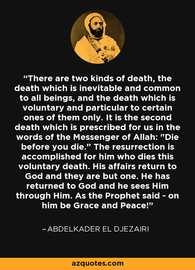 There are two kinds of death, the death which is inevitable and common to all beings, and the death which is voluntary and particular to certain ones of them only. It is the second death which is prescribed for us in the words of the Messenger of Allah:
