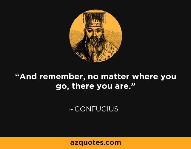 And remember, no matter where you go, there you are. - Earl Mac Rauch