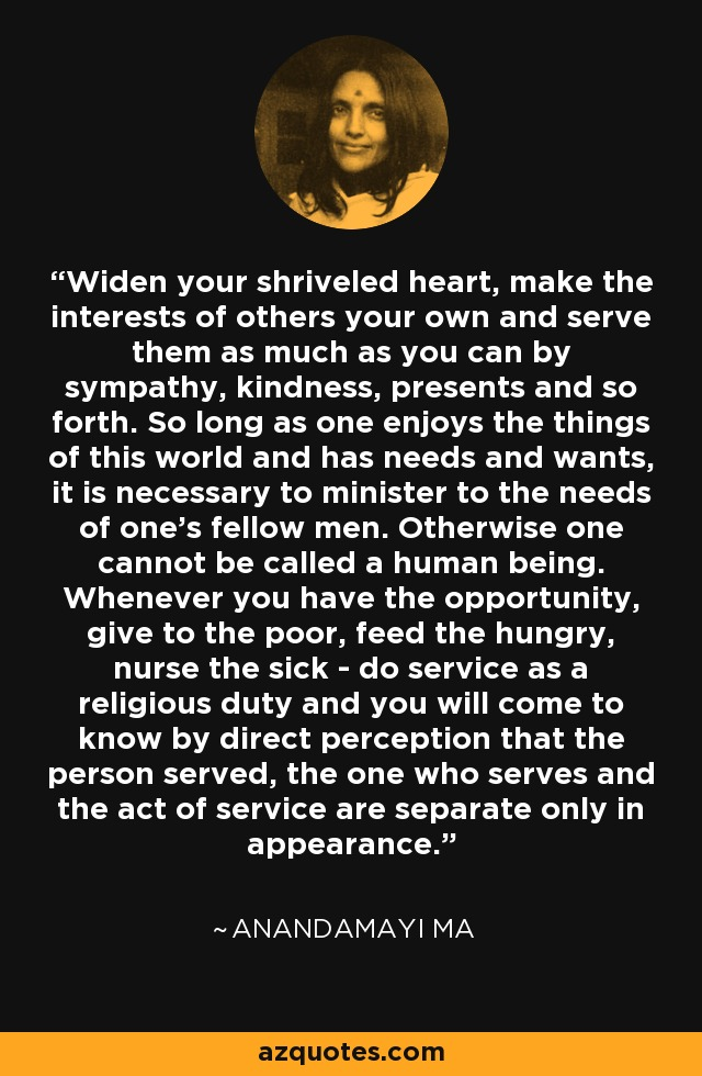Widen your shriveled heart, make the interests of others your own and serve them as much as you can by sympathy, kindness, presents and so forth. So long as one enjoys the things of this world and has needs and wants, it is necessary to minister to the needs of one's fellow men. Otherwise one cannot be called a human being. Whenever you have the opportunity, give to the poor, feed the hungry, nurse the sick - do service as a religious duty and you will come to know by direct perception that the person served, the one who serves and the act of service are separate only in appearance. - Anandamayi Ma