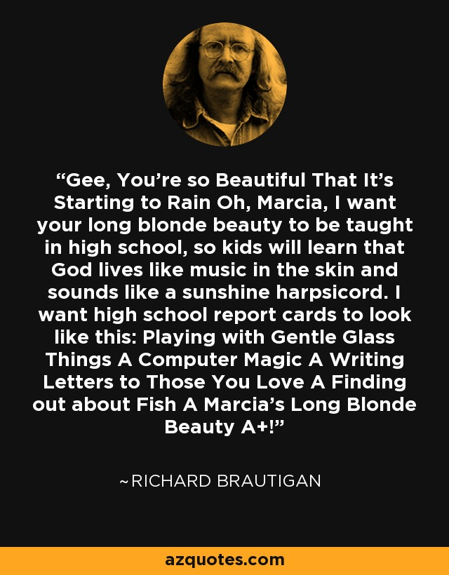 Gee, You're so Beautiful That It's Starting to Rain Oh, Marcia, I want your long blonde beauty to be taught in high school, so kids will learn that God lives like music in the skin and sounds like a sunshine harpsicord. I want high school report cards to look like this: Playing with Gentle Glass Things A Computer Magic A Writing Letters to Those You Love A Finding out about Fish A Marcia's Long Blonde Beauty A+! - Richard Brautigan