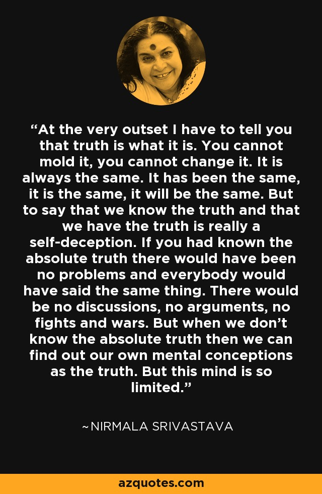 At the very outset I have to tell you that truth is what it is. You cannot mold it, you cannot change it. It is always the same. It has been the same, it is the same, it will be the same. But to say that we know the truth and that we have the truth is really a self-deception. If you had known the absolute truth there would have been no problems and everybody would have said the same thing. There would be no discussions, no arguments, no fights and wars. But when we don't know the absolute truth then we can find out our own mental conceptions as the truth. But this mind is so limited. - Nirmala Srivastava