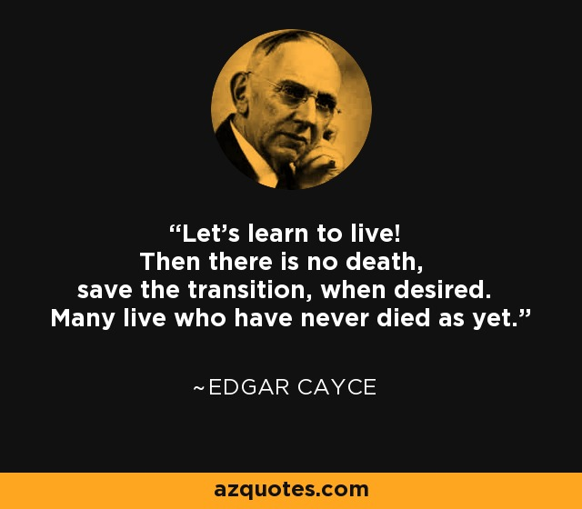 Edgar Cayce quote: Let's learn to live! Then there is no