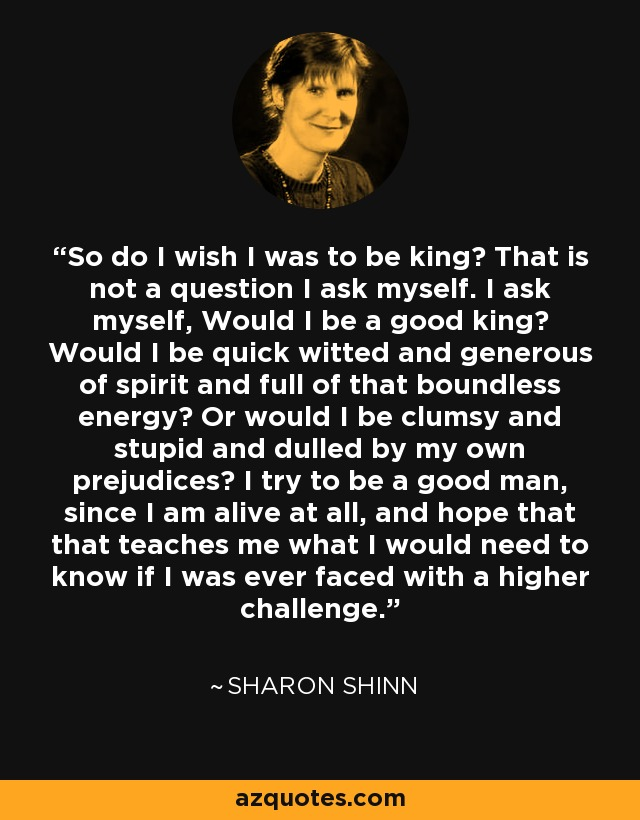 So do I wish I was to be king? That is not a question I ask myself. I ask myself, Would I be a good king? Would I be quick witted and generous of spirit and full of that boundless energy? Or would I be clumsy and stupid and dulled by my own prejudices? I try to be a good man, since I am alive at all, and hope that that teaches me what I would need to know if I was ever faced with a higher challenge. - Sharon Shinn