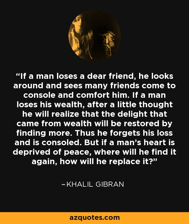 If a man loses a dear friend, he looks around and sees many friends come to console and comfort him. If a man loses his wealth, after a little thought he will realize that the delight that came from wealth will be restored by finding more. Thus he forgets his loss and is consoled. But if a man's heart is deprived of peace, where will he find it again, how will he replace it? - Khalil Gibran