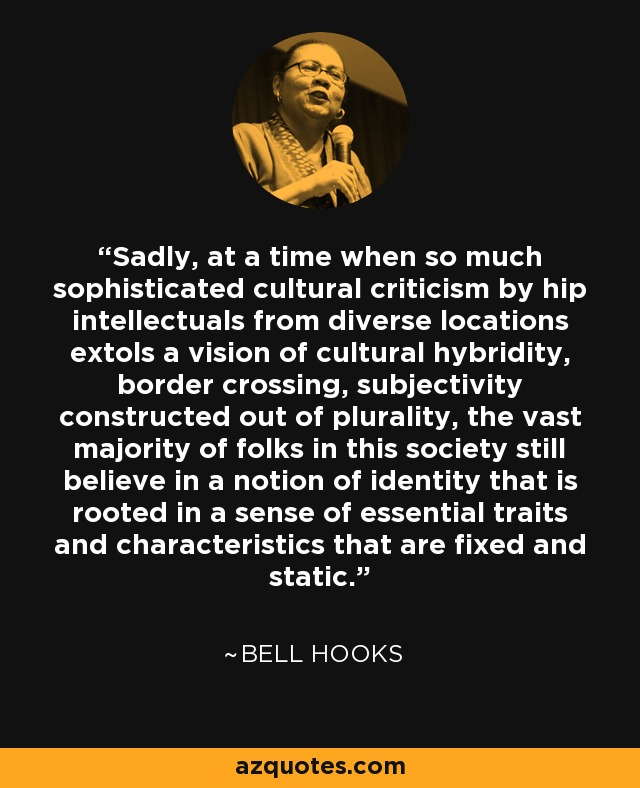 Sadly, at a time when so much sophisticated cultural criticism by hip intellectuals from diverse locations extols a vision of cultural hybridity, border crossing, subjectivity constructed out of plurality, the vast majority of folks in this society still believe in a notion of identity that is rooted in a sense of essential traits and characteristics that are fixed and static. - Bell Hooks