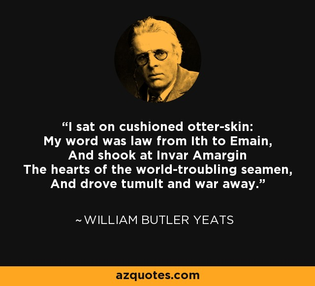 I sat on cushioned otter-skin: My word was law from Ith to Emain, And shook at Invar Amargin The hearts of the world-troubling seamen, And drove tumult and war away. - William Butler Yeats