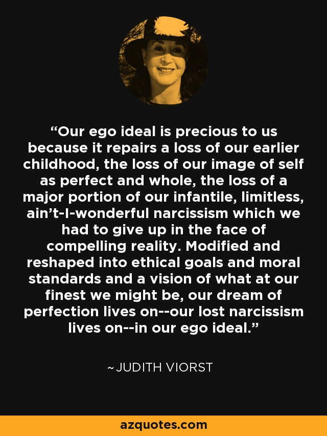 Our ego ideal is precious to us because it repairs a loss of our earlier childhood, the loss of our image of self as perfect and whole, the loss of a major portion of our infantile, limitless, ain't-I-wonderful narcissism which we had to give up in the face of compelling reality. Modified and reshaped into ethical goals and moral standards and a vision of what at our finest we might be, our dream of perfection lives on--our lost narcissism lives on--in our ego ideal. - Judith Viorst