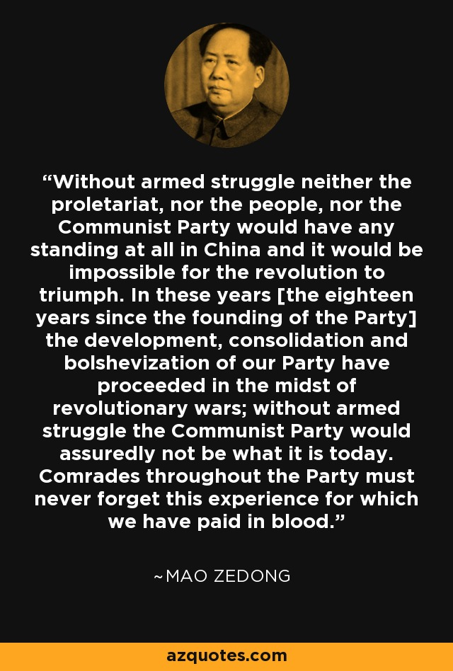 Without armed struggle neither the proletariat, nor the people, nor the Communist Party would have any standing at all in China and it would be impossible for the revolution to triumph. In these years [the eighteen years since the founding of the Party] the development, consolidation and bolshevization of our Party have proceeded in the midst of revolutionary wars; without armed struggle the Communist Party would assuredly not be what it is today. Comrades throughout the Party must never forget this experience for which we have paid in blood. - Mao Zedong