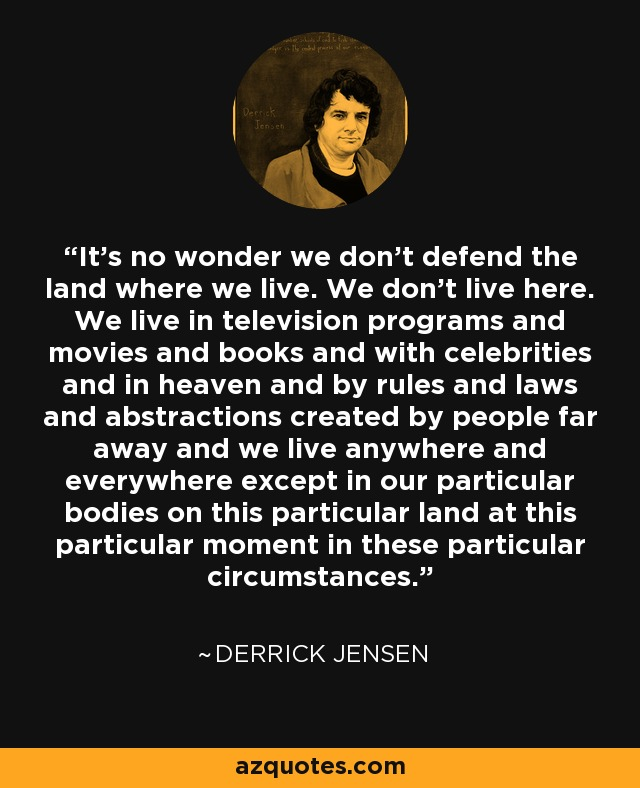 It's no wonder we don't defend the land where we live. We don't live here. We live in television programs and movies and books and with celebrities and in heaven and by rules and laws and abstractions created by people far away and we live anywhere and everywhere except in our particular bodies on this particular land at this particular moment in these particular circumstances. - Derrick Jensen
