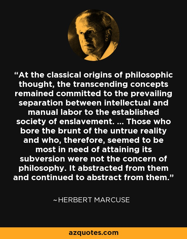 At the classical origins of philosophic thought, the transcending concepts remained committed to the prevailing separation between intellectual and manual labor to the established society of enslavement. ... Those who bore the brunt of the untrue reality and who, therefore, seemed to be most in need of attaining its subversion were not the concern of philosophy. It abstracted from them and continued to abstract from them. - Herbert Marcuse