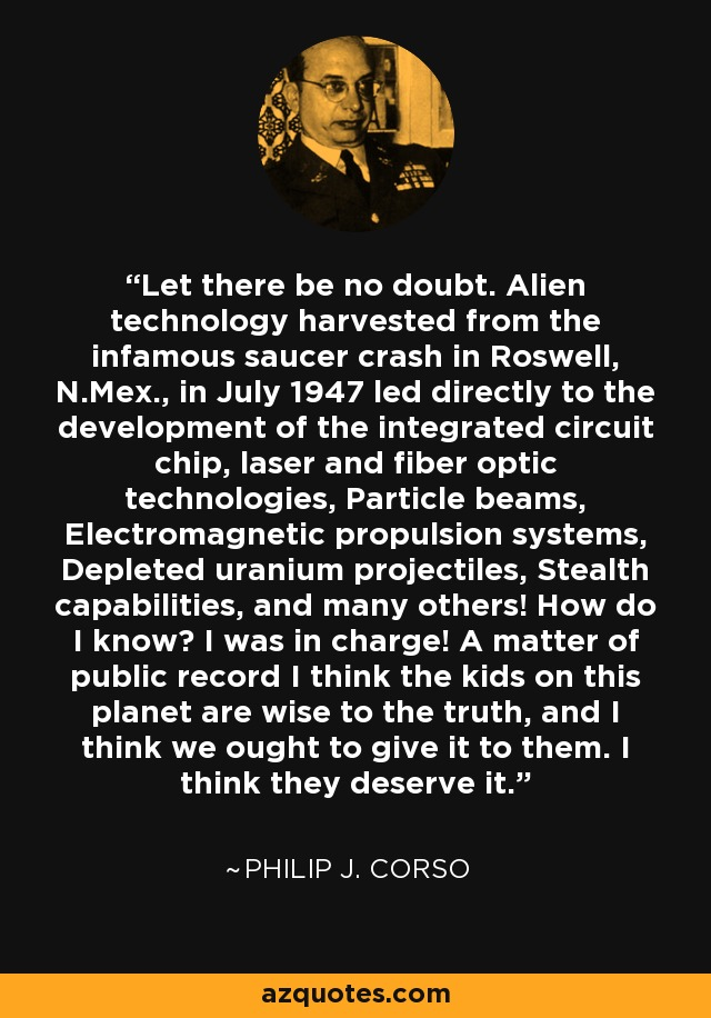 Let there be no doubt. Alien technology harvested from the infamous saucer crash in Roswell, N.Mex., in July 1947 led directly to the development of the integrated circuit chip, laser and fiber optic technologies, Particle beams, Electromagnetic propulsion systems, Depleted uranium projectiles, Stealth capabilities, and many others! How do I know? I was in charge! A matter of public record I think the kids on this planet are wise to the truth, and I think we ought to give it to them. I think they deserve it. - Philip J. Corso