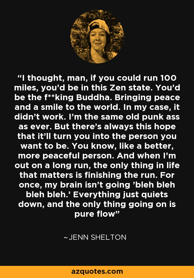 I thought, man, if you could run 100 miles, you'd be in this Zen state. You'd be the f**king Buddha. Bringing peace and a smile to the world. In my case, it didn't work. I'm the same old punk ass as ever. But there's always this hope that it'll turn you into the person you want to be. You know, like a better, more peaceful person. And when I'm out on a long run, the only thing in life that matters is finishing the run. For once, my brain isn't going 'bleh bleh bleh bleh.' Everything just quiets down, and the only thing going on is pure flow - Jenn Shelton