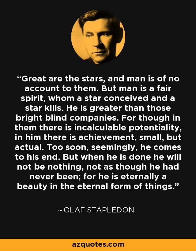 Great are the stars, and man is of no account to them. But man is a fair spirit, whom a star conceived and a star kills. He is greater than those bright blind companies. For though in them there is incalculable potentiality, in him there is achievement, small, but actual. Too soon, seemingly, he comes to his end. But when he is done he will not be nothing, not as though he had never been; for he is eternally a beauty in the eternal form of things. - Olaf Stapledon