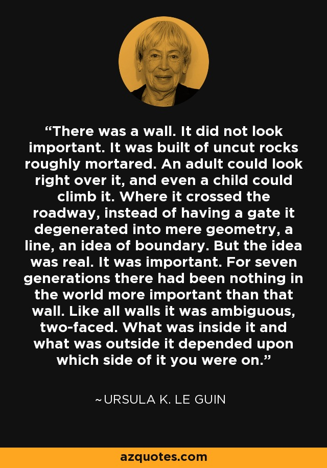 There was a wall. It did not look important. It was built of uncut rocks roughly mortared. An adult could look right over it, and even a child could climb it. Where it crossed the roadway, instead of having a gate it degenerated into mere geometry, a line, an idea of boundary. But the idea was real. It was important. For seven generations there had been nothing in the world more important than that wall. Like all walls it was ambiguous, two-faced. What was inside it and what was outside it depended upon which side of it you were on. - Ursula K. Le Guin