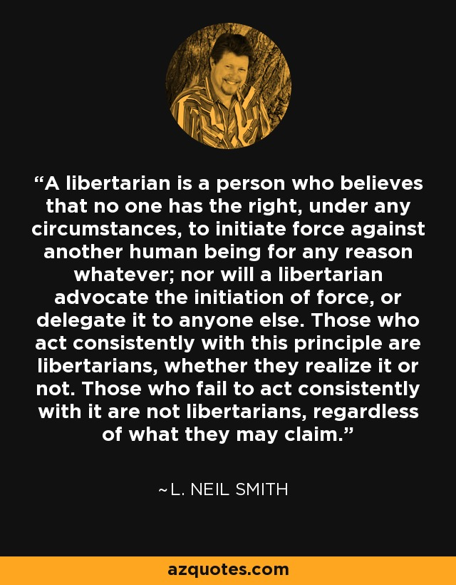 A libertarian is a person who believes that no one has the right, under any circumstances, to initiate force against another human being for any reason whatever; nor will a libertarian advocate the initiation of force, or delegate it to anyone else. Those who act consistently with this principle are libertarians, whether they realize it or not. Those who fail to act consistently with it are not libertarians, regardless of what they may claim. - L. Neil Smith
