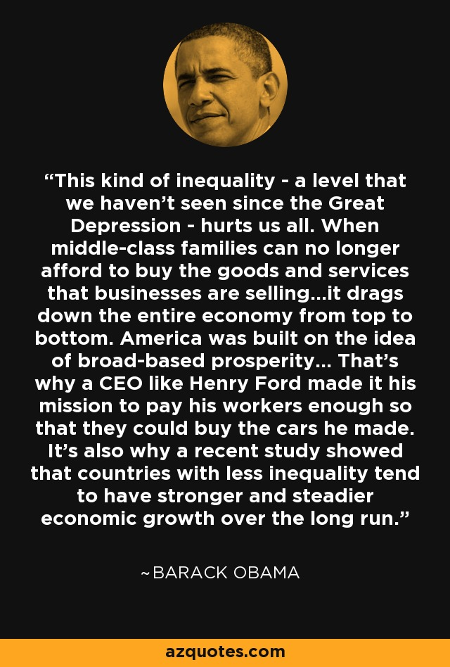 This kind of inequality - a level that we haven't seen since the Great Depression - hurts us all. When middle-class families can no longer afford to buy the goods and services that businesses are selling...it drags down the entire economy from top to bottom. America was built on the idea of broad-based prosperity... That's why a CEO like Henry Ford made it his mission to pay his workers enough so that they could buy the cars he made. It's also why a recent study showed that countries with less inequality tend to have stronger and steadier economic growth over the long run. - Barack Obama