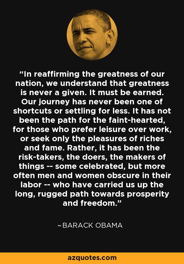 In reaffirming the greatness of our nation, we understand that greatness is never a given. It must be earned. Our journey has never been one of shortcuts or settling for less. It has not been the path for the faint-hearted, for those who prefer leisure over work, or seek only the pleasures of riches and fame. Rather, it has been the risk-takers, the doers, the makers of things -- some celebrated, but more often men and women obscure in their labor -- who have carried us up the long, rugged path towards prosperity and freedom. - Barack Obama