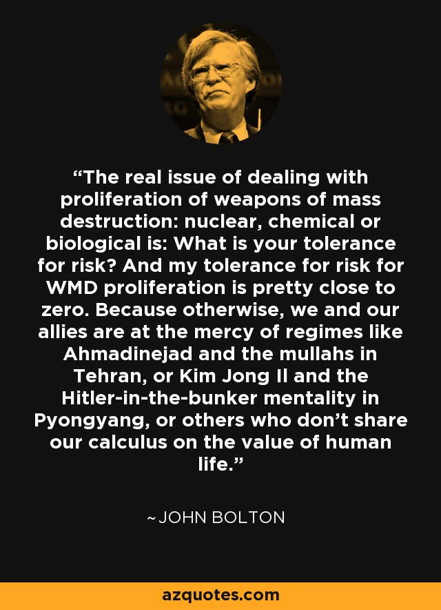 The real issue of dealing with proliferation of weapons of mass destruction: nuclear, chemical or biological is: What is your tolerance for risk? And my tolerance for risk for WMD proliferation is pretty close to zero. Because otherwise, we and our allies are at the mercy of regimes like Ahmadinejad and the mullahs in Tehran, or Kim Jong Il and the Hitler-in-the-bunker mentality in Pyongyang, or others who don't share our calculus on the value of human life. - John Bolton
