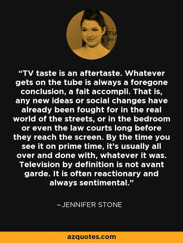 TV taste is an aftertaste. Whatever gets on the tube is always a foregone conclusion, a fait accompli. That is, any new ideas or social changes have already been fought for in the real world of the streets, or in the bedroom or even the law courts long before they reach the screen. By the time you see it on prime time, it's usually all over and done with, whatever it was. Television by definition is not avant garde. It is often reactionary and always sentimental. - Jennifer Stone