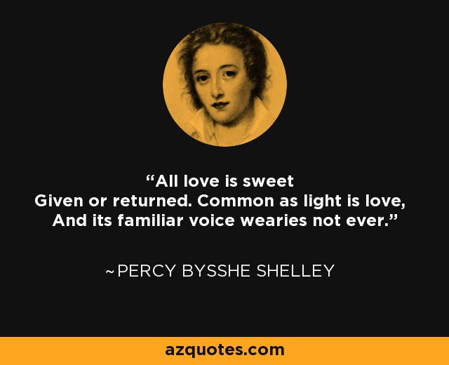 All love is sweet Given or returned. Common as light is love, And its familiar voice wearies not ever. - Percy Bysshe Shelley