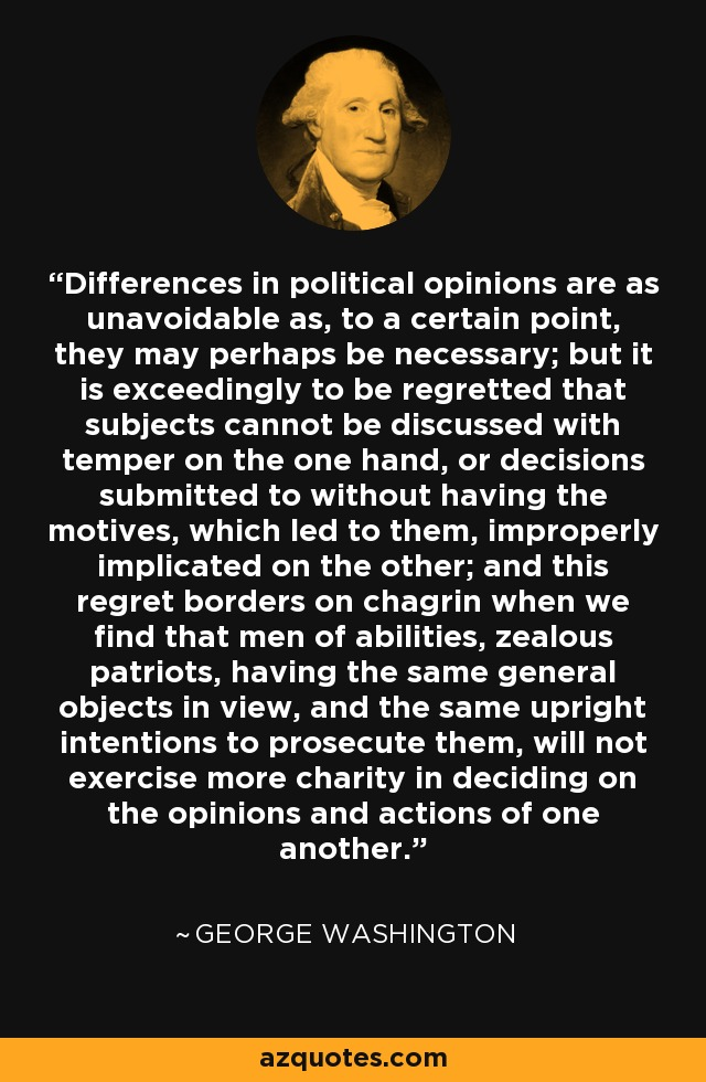 Differences in political opinions are as unavoidable as, to a certain point, they may perhaps be necessary; but it is exceedingly to be regretted that subjects cannot be discussed with temper on the one hand, or decisions submitted to without having the motives, which led to them, improperly implicated on the other; and this regret borders on chagrin when we find that men of abilities, zealous patriots, having the same general objects in view, and the same upright intentions to prosecute them, will not exercise more charity in deciding on the opinions and actions of one another. - George Washington