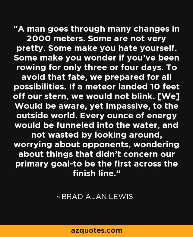 A man goes through many changes in 2000 meters. Some are not very pretty. Some make you hate yourself. Some make you wonder if you've been rowing for only three or four days. To avoid that fate, we prepared for all possibilities. If a meteor landed 10 feet off our stern, we would not blink. [We] Would be aware, yet impassive, to the outside world. Every ounce of energy would be funneled into the water, and not wasted by looking around, worrying about opponents, wondering about things that didn't concern our primary goal-to be the first across the finish line. - Brad Alan Lewis
