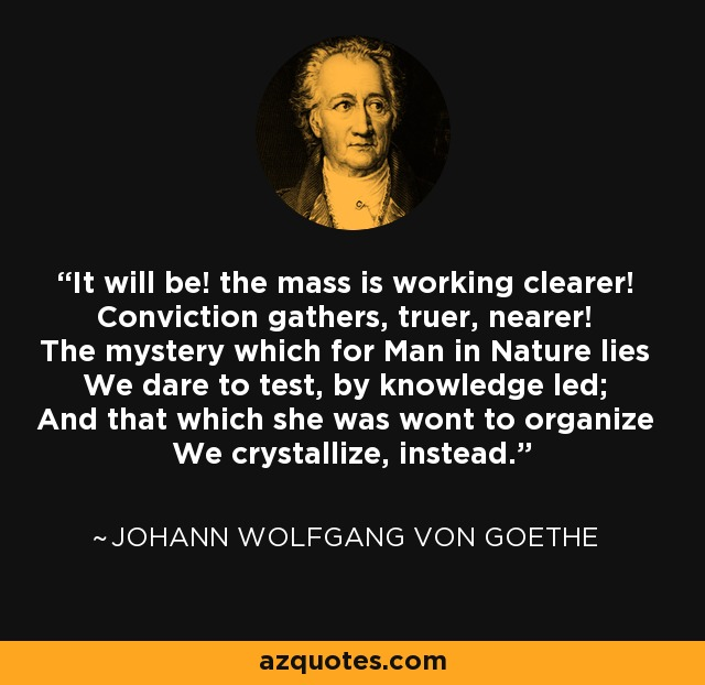 It will be! the mass is working clearer! Conviction gathers, truer, nearer! The mystery which for Man in Nature lies We dare to test, by knowledge led; And that which she was wont to organize We crystallize, instead. - Johann Wolfgang von Goethe